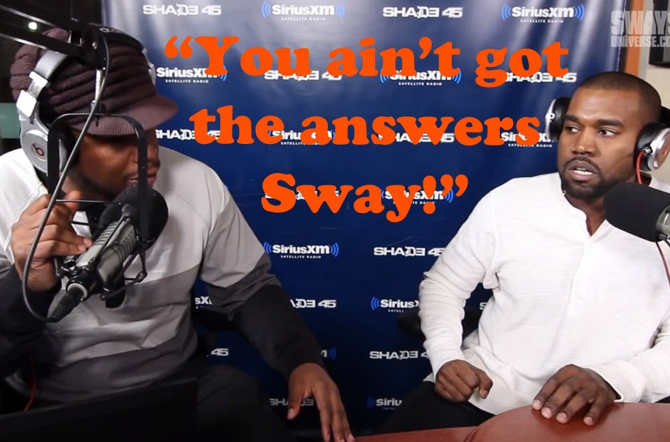Kanye West you ain't got the answers Sway quote.