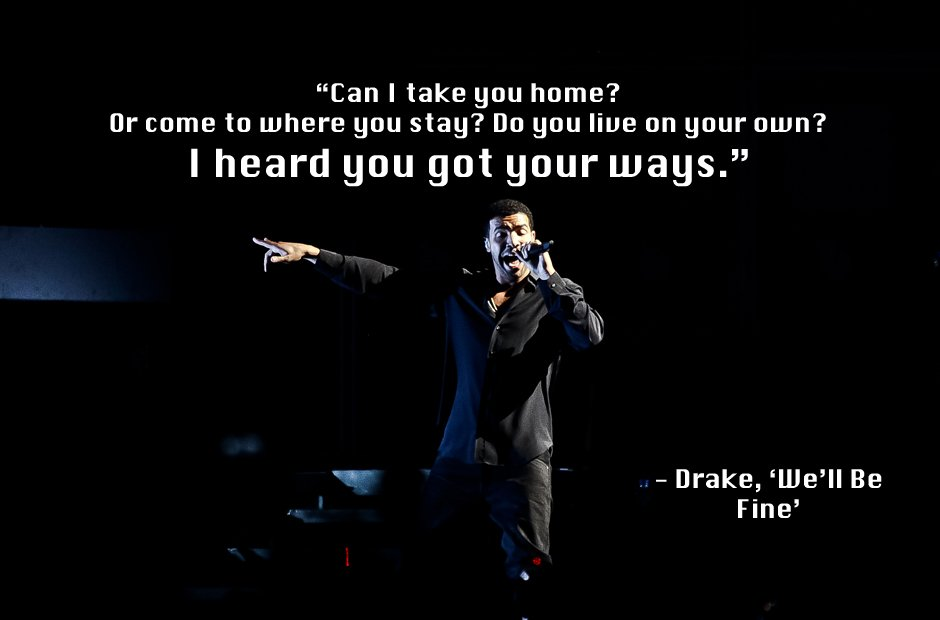 "Drake Quote The Worse Feeling Is When Someone Makes You: Drake, 'We'll Be Fine'. ""Can I Take You Home? Or Come To"